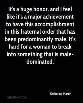 Katherine Martin  - It's a huge honor, and I feel like it's a major achievement to have this accomplishment in this fraternal order that has been predominantly male. It's hard for a woman to break into something that is male-dominated.