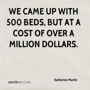 Katherine Martin  - We came up with 500 beds, but at a cost of over a million dollars.