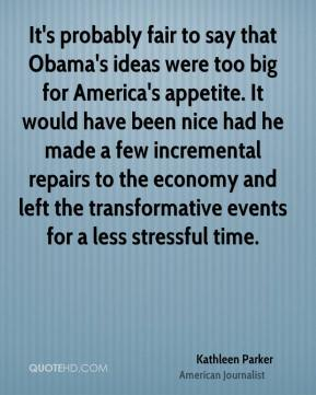 Kathleen Parker - It's probably fair to say that Obama's ideas were too big for America's appetite. It would have been nice had he made a few incremental repairs to the economy and left the transformative events for a less stressful time.