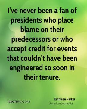 Kathleen Parker - I've never been a fan of presidents who place blame on their predecessors or who accept credit for events that couldn't have been engineered so soon in their tenure.
