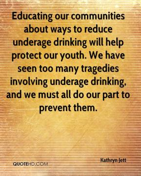 Kathryn Jett  - Educating our communities about ways to reduce underage drinking will help protect our youth. We have seen too many tragedies involving underage drinking, and we must all do our part to prevent them.
