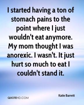 Katie Barrett  - I started having a ton of stomach pains to the point where I just wouldn't eat anymore. My mom thought I was anorexic. I wasn't. It just hurt so much to eat I couldn't stand it.