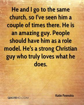 Katie Feenstra  - He and I go to the same church, so I've seen him a couple of times there. He is an amazing guy. People should have him as a role model. He's a strong Christian guy who truly loves what he does.