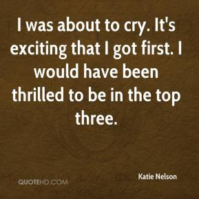 Katie Nelson  - I was about to cry. It's exciting that I got first. I would have been thrilled to be in the top three.