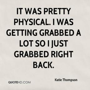 Katie Thompson  - It was pretty physical. I was getting grabbed a lot so I just grabbed right back.