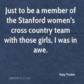 Katy Trotter  - Just to be a member of the Stanford women's cross country team with those girls, I was in awe.