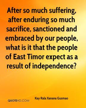 Kay Rala Xanana Gusmao - After so much suffering, after enduring so much sacrifice, sanctioned and embraced by our people, what is it that the people of East Timor expect as a result of independence?