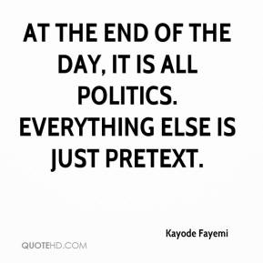 Kayode Fayemi  - At the end of the day, it is all politics. Everything else is just pretext.