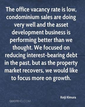 Keiji Kimura  - The office vacancy rate is low, condominium sales are doing very well and the asset development business is performing better than we thought. We focused on reducing interest-bearing debt in the past, but as the property market recovers, we would like to focus more on growth.