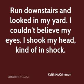 Keith McCrimmon  - Run downstairs and looked in my yard. I couldn't believe my eyes. I shook my head, kind of in shock.