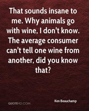Ken Beauchamp  - That sounds insane to me. Why animals go with wine, I don't know. The average consumer can't tell one wine from another, did you know that?