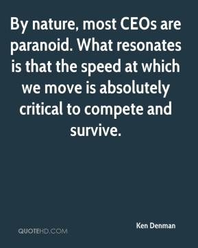 Ken Denman  - By nature, most CEOs are paranoid. What resonates is that the speed at which we move is absolutely critical to compete and survive.
