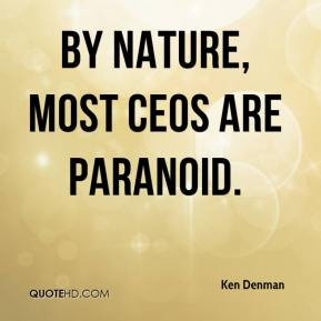 Ken Denman  - By nature, most CEOs are paranoid.