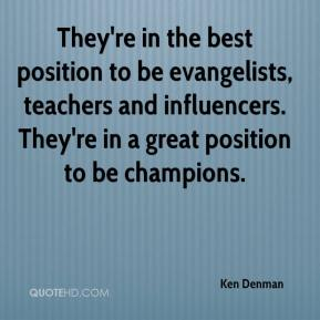 Ken Denman  - They're in the best position to be evangelists, teachers and influencers. They're in a great position to be champions.