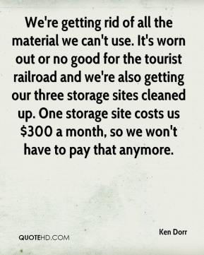 Ken Dorr  - We're getting rid of all the material we can't use. It's worn out or no good for the tourist railroad and we're also getting our three storage sites cleaned up. One storage site costs us $300 a month, so we won't have to pay that anymore.