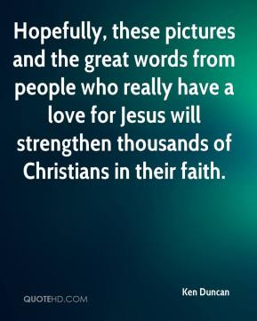 Ken Duncan  - Hopefully, these pictures and the great words from people who really have a love for Jesus will strengthen thousands of Christians in their faith.