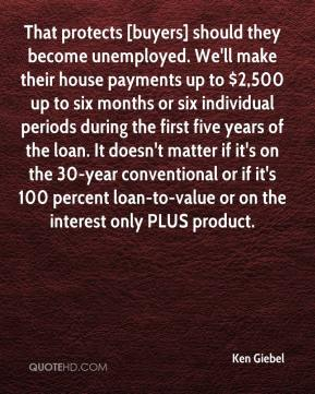 Ken Giebel  - That protects [buyers] should they become unemployed. We'll make their house payments up to $2,500 up to six months or six individual periods during the first five years of the loan. It doesn't matter if it's on the 30-year conventional or if it's 100 percent loan-to-value or on the interest only PLUS product.