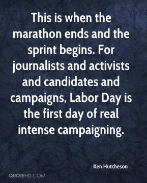 Ken Hutcheson  - This is when the marathon ends and the sprint begins. For journalists and activists and candidates and campaigns, Labor Day is the first day of real intense campaigning.