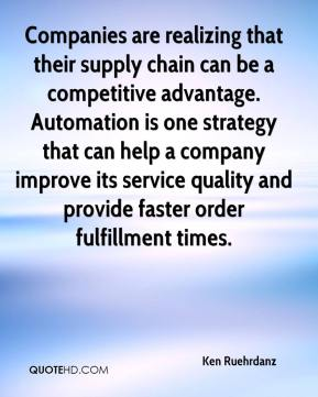 Ken Ruehrdanz  - Companies are realizing that their supply chain can be a competitive advantage. Automation is one strategy that can help a company improve its service quality and provide faster order fulfillment times.