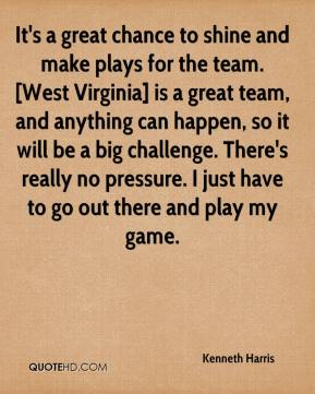 Kenneth Harris  - It's a great chance to shine and make plays for the team. [West Virginia] is a great team, and anything can happen, so it will be a big challenge. There's really no pressure. I just have to go out there and play my game.