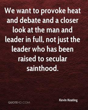 Kevin Keating  - We want to provoke heat and debate and a closer look at the man and leader in full, not just the leader who has been raised to secular sainthood.