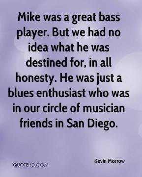 Kevin Morrow  - Mike was a great bass player. But we had no idea what he was destined for, in all honesty. He was just a blues enthusiast who was in our circle of musician friends in San Diego.