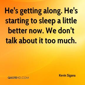 Kevin Sigana  - He's getting along. He's starting to sleep a little better now. We don't talk about it too much.