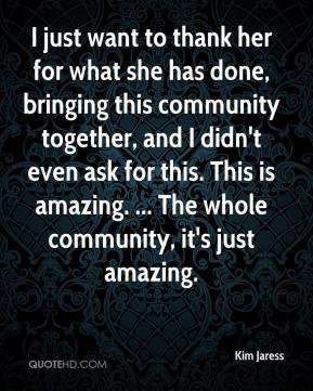 Kim Jaress  - I just want to thank her for what she has done, bringing this community together, and I didn't even ask for this. This is amazing. ... The whole community, it's just amazing.