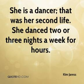 Kim Jaress  - She is a dancer; that was her second life. She danced two or three nights a week for hours.