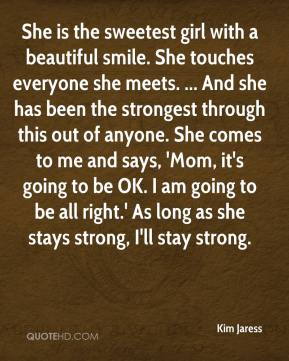 Kim Jaress  - She is the sweetest girl with a beautiful smile. She touches everyone she meets. ... And she has been the strongest through this out of anyone. She comes to me and says, 'Mom, it's going to be OK. I am going to be all right.' As long as she stays strong, I'll stay strong.