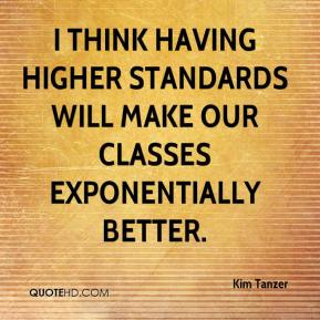 Kim Tanzer  - I think having higher standards will make our classes exponentially better.