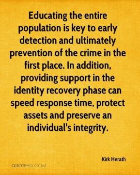 Educating the entire population is key to early detection and ultimately prevention of the crime in the first place. In addition, providing support in the identity recovery phase can speed response time, protect assets and preserve an individual's integrity.