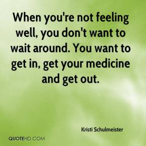 Kristi Schulmeister  - When you're not feeling well, you don't want to wait around. You want to get in, get your medicine and get out.