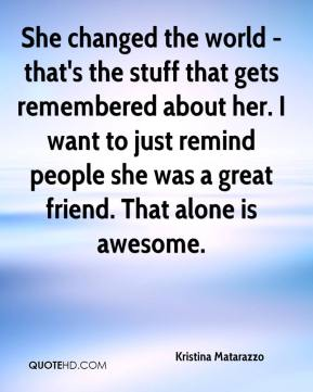 Kristina Matarazzo  - She changed the world - that's the stuff that gets remembered about her. I want to just remind people she was a great friend. That alone is awesome.