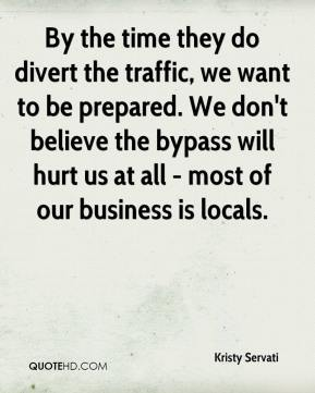 Kristy Servati  - By the time they do divert the traffic, we want to be prepared. We don't believe the bypass will hurt us at all - most of our business is locals.
