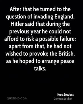 After that he turned to the question of invading England. Hitler said that during the previous year he could not afford to risk a possible failure; apart from that, he had not wished to provoke the British, as he hoped to arrange peace talks.