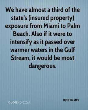 Kyle Beatty  - We have almost a third of the state's (insured property) exposure from Miami to Palm Beach. Also if it were to intensify as it passed over warmer waters in the Gulf Stream, it would be most dangerous.