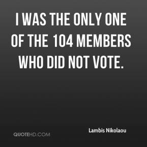 I was the only one of the 104 members who did not vote.