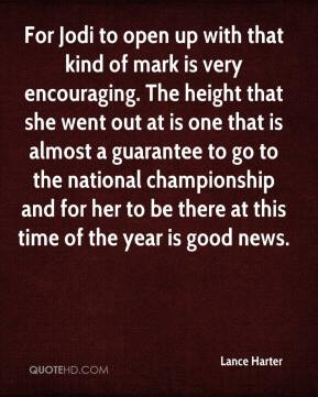 Lance Harter  - For Jodi to open up with that kind of mark is very encouraging. The height that she went out at is one that is almost a guarantee to go to the national championship and for her to be there at this time of the year is good news.