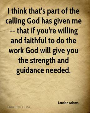 Landon Adams  - I think that's part of the calling God has given me -- that if you're willing and faithful to do the work God will give you the strength and guidance needed.