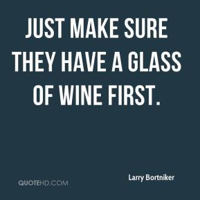 Larry Bortniker  - Just make sure they have a glass of wine first.
