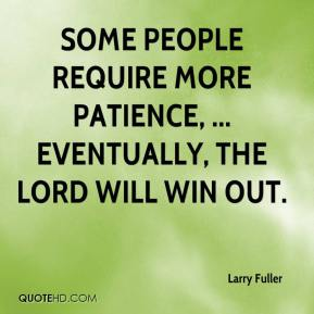 Larry Fuller  - Some people require more patience, ... Eventually, the Lord will win out.