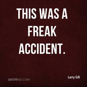 Larry Gill  - This was a freak accident.