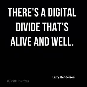 Larry Henderson  - There's a digital divide that's alive and well.