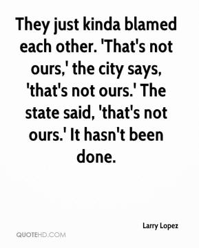 Larry Lopez  - They just kinda blamed each other. 'That's not ours,' the city says, 'that's not ours.' The state said, 'that's not ours.' It hasn't been done.
