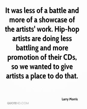 Larry Morris  - It was less of a battle and more of a showcase of the artists' work. Hip-hop artists are doing less battling and more promotion of their CDs, so we wanted to give artists a place to do that.