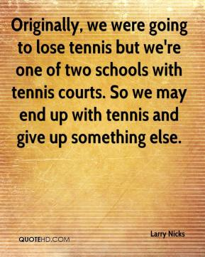 Larry Nicks  - Originally, we were going to lose tennis but we're one of two schools with tennis courts. So we may end up with tennis and give up something else.