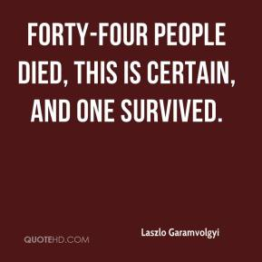 Laszlo Garamvolgyi  - Forty-four people died, this is certain, and one survived.