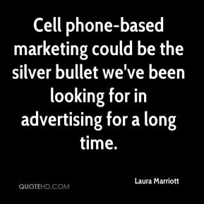 Laura Marriott  - Cell phone-based marketing could be the silver bullet we've been looking for in advertising for a long time.