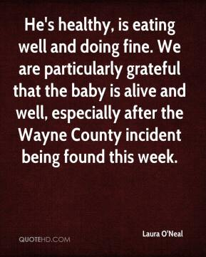 Laura O'Neal  - He's healthy, is eating well and doing fine. We are particularly grateful that the baby is alive and well, especially after the Wayne County incident being found this week.